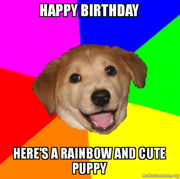 Happy Birthday Here S A Rainbow And Cute Puppy Rainbow Puppy Birthday Make A Meme