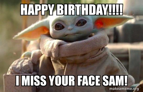 Happy Birthday I Miss Your Face Sam Baby Yoda Birthday Make A Meme
