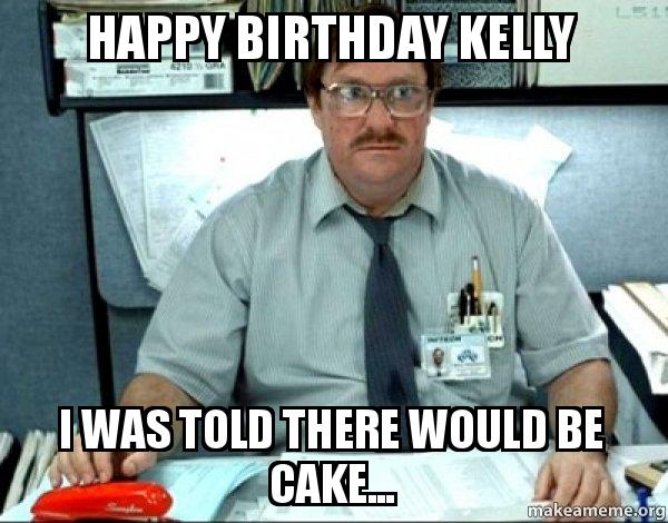 Happy Birthday Kelly I Was Told There Would Be Cake Make A Meme