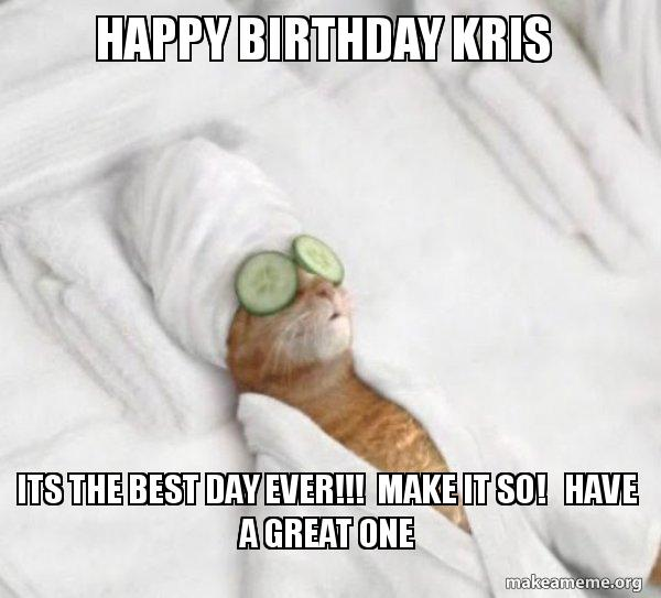 Happy Birthday Kris Its The Best Day Ever Make It So Have A Great One Hope Your Taking Advantage Make A Meme