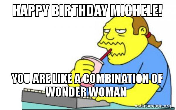 Happy Birthday Michele You Are Like A Combination Of Wonder Woman Worst Apocalypse Ever Make A Meme