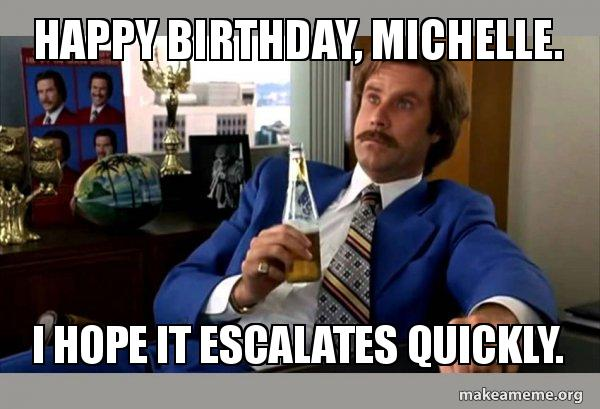 Happy Birthday Michelle I Hope It Escalates Quickly Ron Burgundy Boy That Escalated Quickly Make A Meme