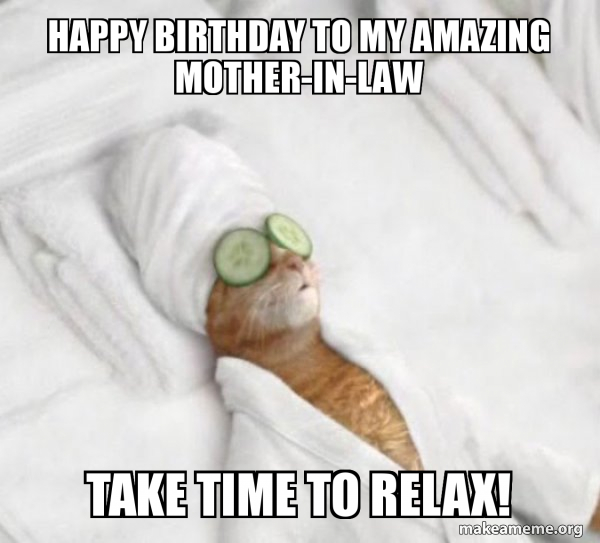 Happy birthday to my amazing mother-in-law Take time to relax! - | Make a Meme