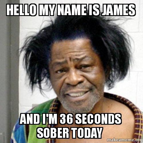 Hello My Name Is James And I M 36 Seconds Sober Today Make A Meme