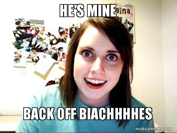 He S Mine Back Off Biachhhhes Overly Attached Girlfriend Make A Meme