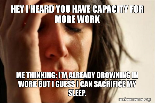 Hey I Heard You Have Capacity For More Work Me Thinking I M