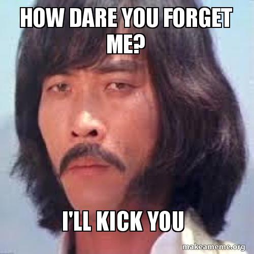 How Dare You Forget Me I Ll Kick You Make A Meme