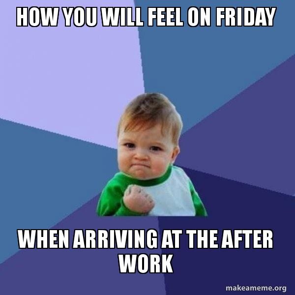 How You Will Feel On Friday When Arriving At The After Work