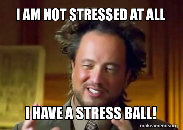 I Am Not Stressed At All I Have A Stress Ball Ancient Aliens