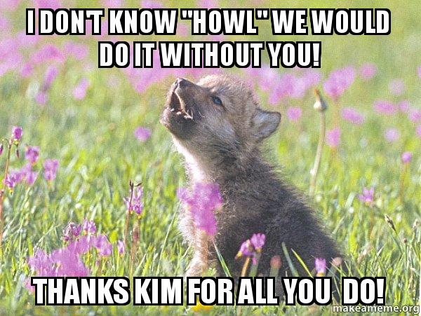 I Don T Know Howl We Would Do It Without You Thanks Kim For All