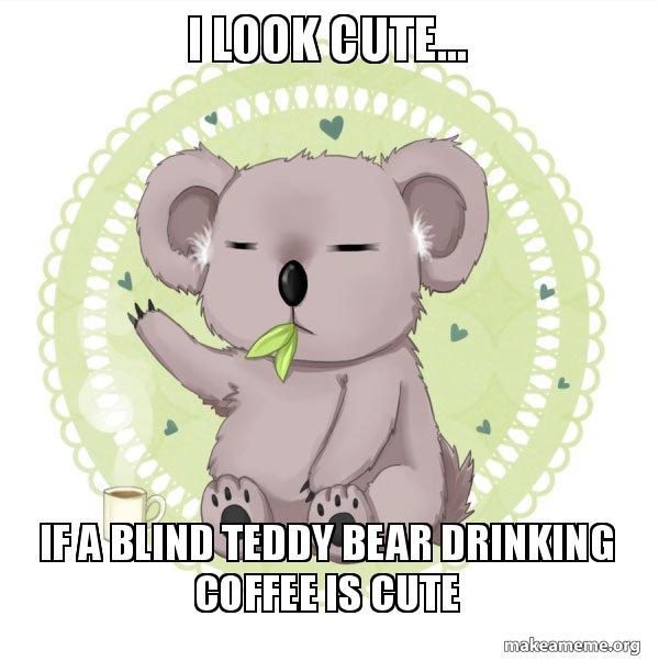 I Look Cute If A Blind Teddy Bear Drinking Coffee Is Cute