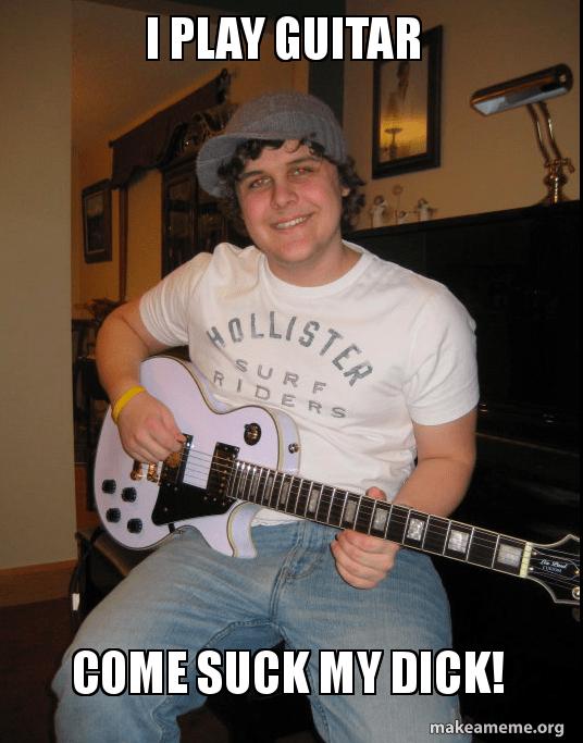 I Play Guitar Come Suck My Dick Make A Meme