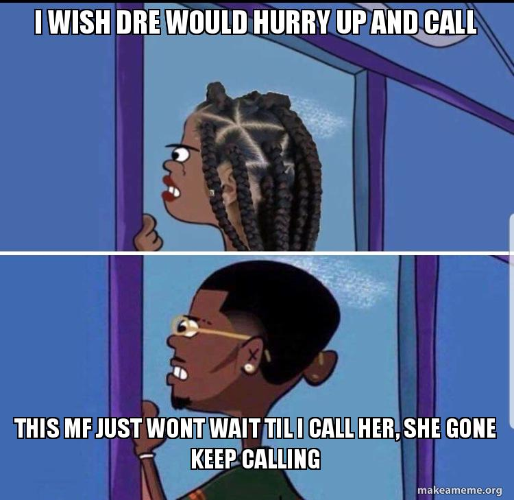 I Wish Dre Would Hurry Up And Call This Mf Just Wont Wait Til I
