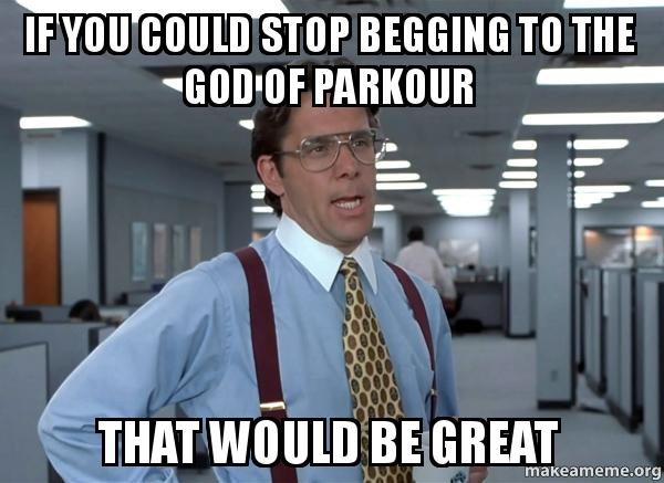 If You Could Stop Begging To The God Of Parkour That Would Be