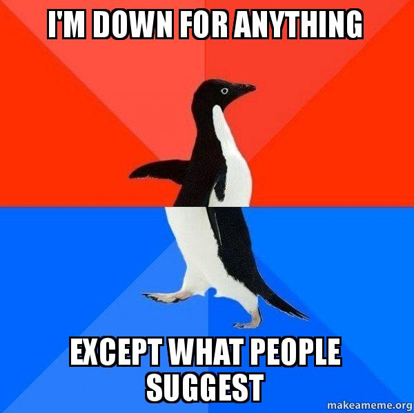 I M Down For Anything Except What People Suggest Socially