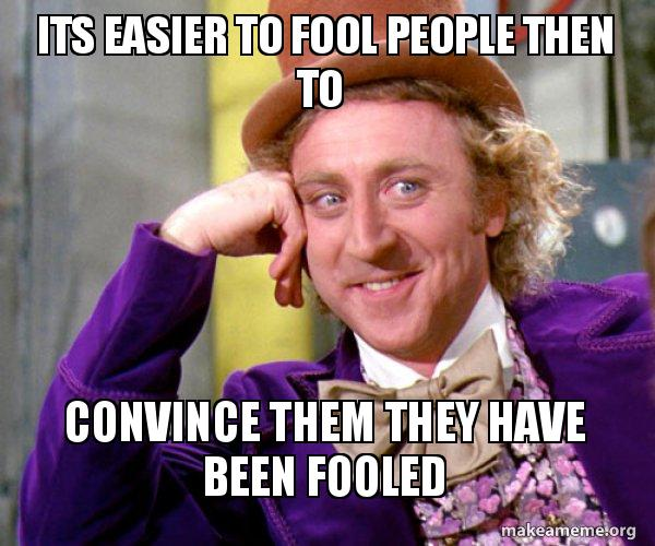 Its Easier To Fool People Then To Convince Them They Have Been