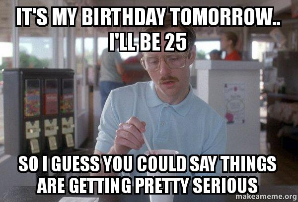 It S My Birthday Tomorrow I Ll Be 25 So I Guess You Could Say