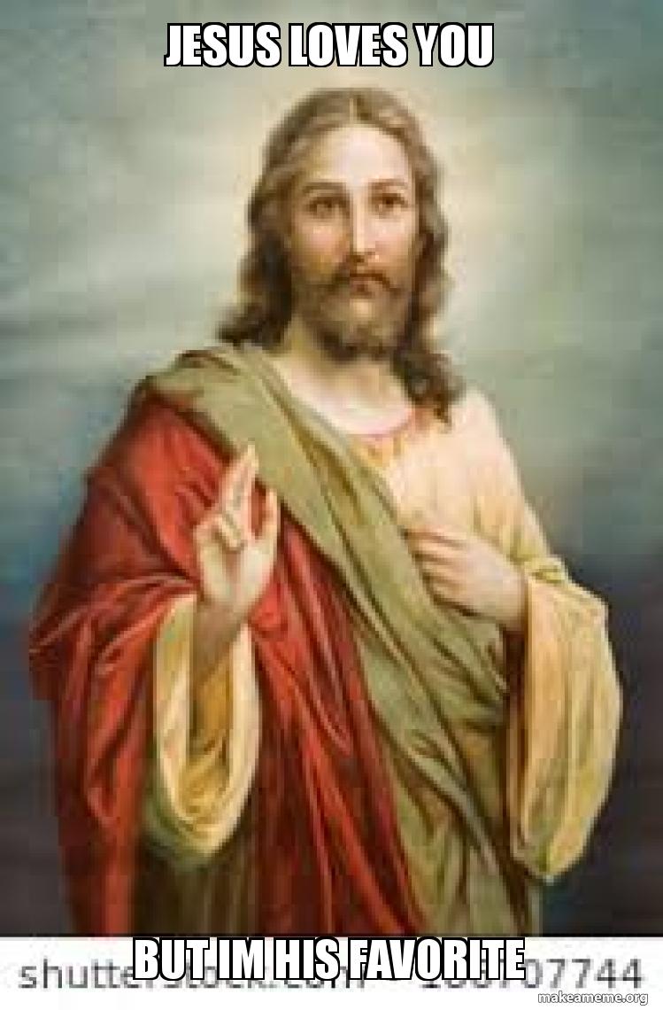 Jesus Loves You But Im His Favorite Make A Meme