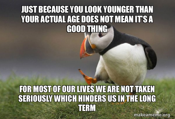Just Because You Look Younger Than Your Actual Age Does Not Mean
