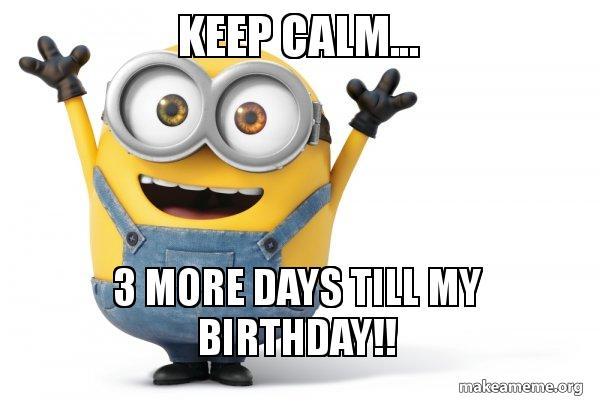 Keep Calm 3 More Days Till My Birthday Happy Minion Make A Meme