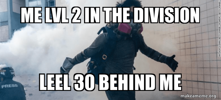 Me Lvl 2 In The Division Leel 30 Behind Me Division 2 Meme