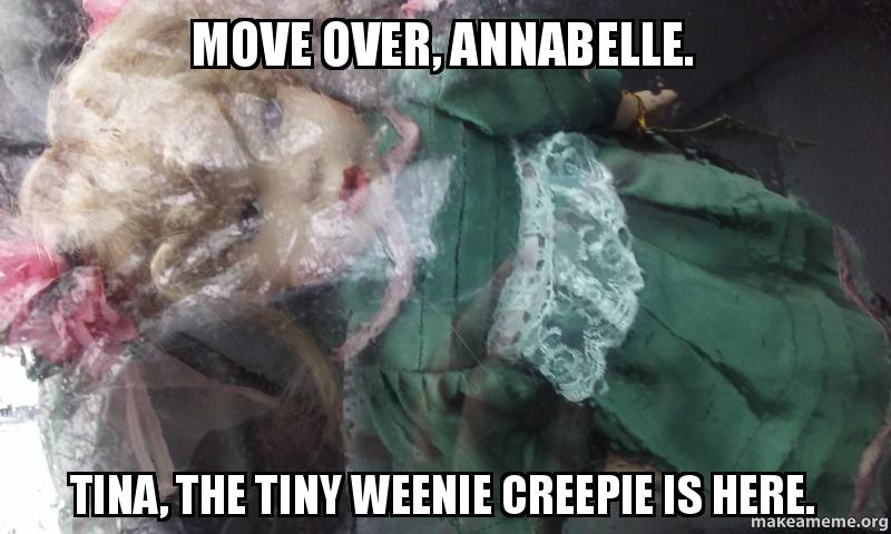 Move Over Annabelle Tina The Tiny Weenie Creepie Is Here