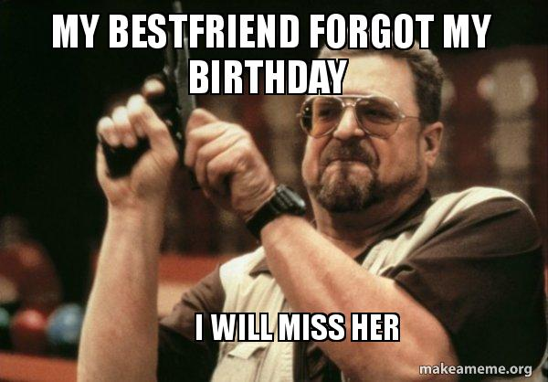 My Bestfriend Forgot My Birthday I Will Miss Her Am I The Only One Make A Meme