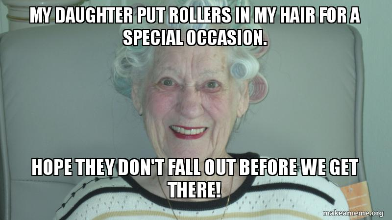 My Daughter Put Rollers In My Hair For A Special Occasion Hope