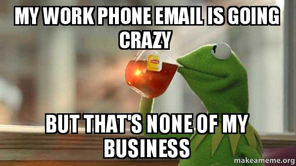 My Work Phone Email Is Going Crazy But That S None Of My Business