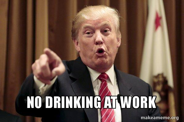 No Drinking At Work Donald Trump Says Make A Meme