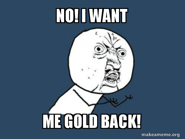 No I Want Me Gold Back Y U No Make A Meme