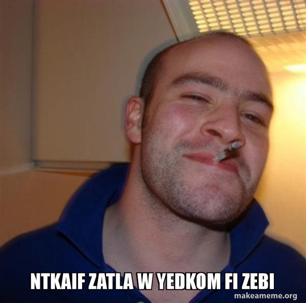 Ntkaif Zatla W Yedkom Fi Zebi Good Guy Greg Make A Meme