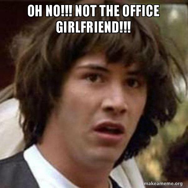 Oh No Not The Office Girlfriend Conspiracy Keanu Make A Meme