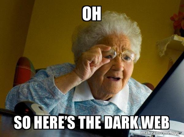 Oh So Here S The Dark Web Internet Grandma Make A Meme