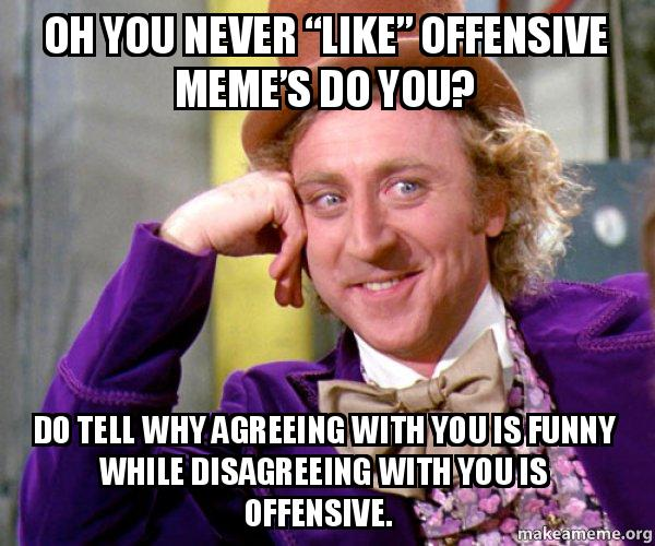 Oh You Never Like Offensive Meme S Do You Do Tell Why Agreeing