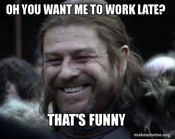 Oh You Want Me To Work Late That S Funny Work Meme Make A Meme