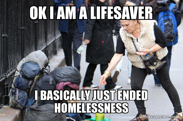 Ok I Am A Lifesaver I Basically Just Ended Homelessness Helpin
