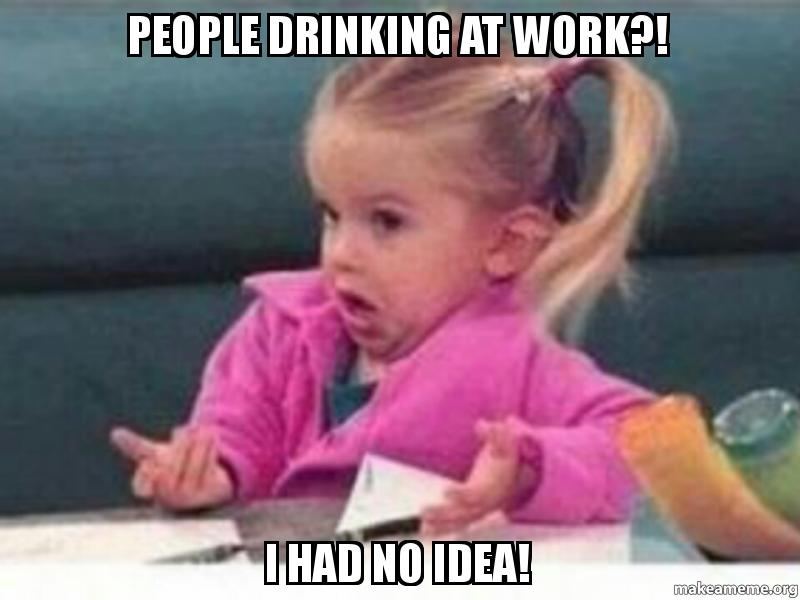 People Drinking At Work I Had No Idea Drinking Make A Meme