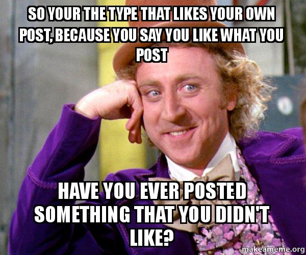 So Your The Type That Likes Your Own Post Because You Say You Like What You Post Have You Ever Posted Something That You Didn T Like Willy Wonka Sarcasm Meme