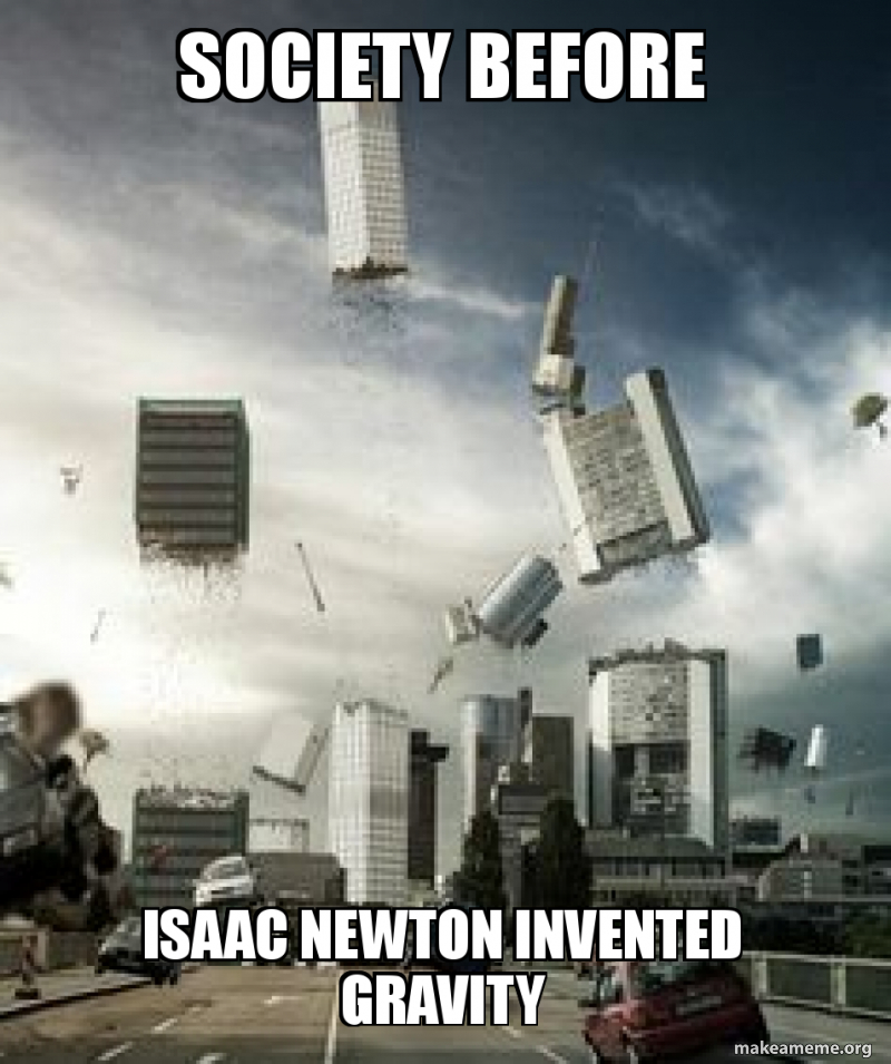 Society Before Isaac Newton Invented Gravity Make A Meme
