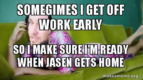 Somegimes I Get Off Work Early So I Make Sure I M Ready When Jasen