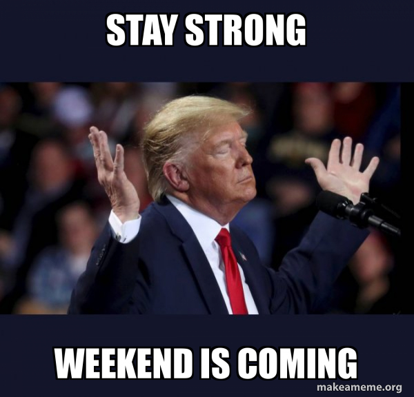 Stay Strong Weekend Is Coming Trump Impeached Make A Meme