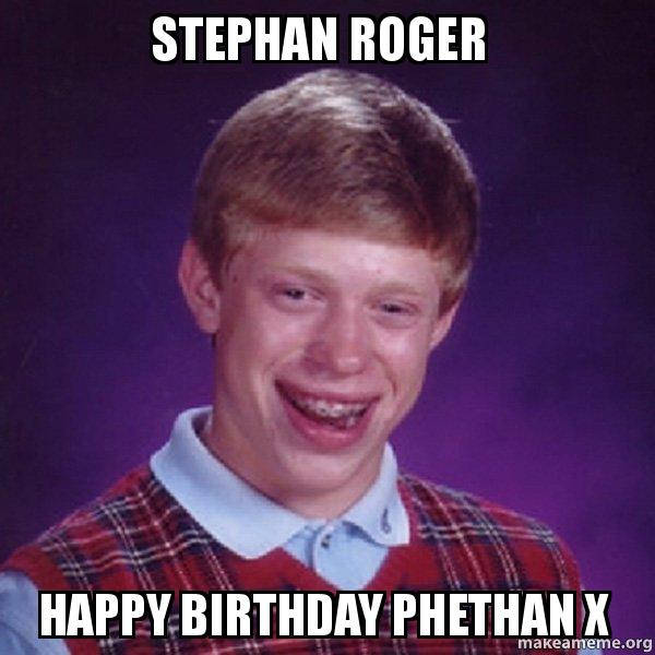 Stephan Roger Happy Birthday Phethan X Bad Luck Brian Make A Meme