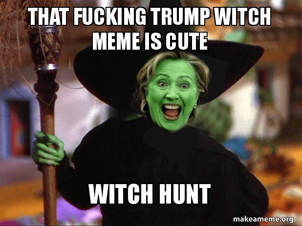 That Fucking Trump Witch Meme Is Cute Make A Meme