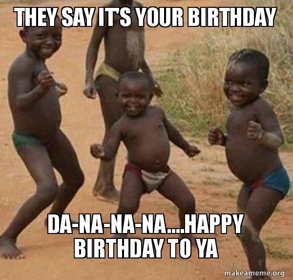 They Say It S Your Birthday Da Na Na Na Happy Birthday To Ya Dancing Black Kids Make A Meme