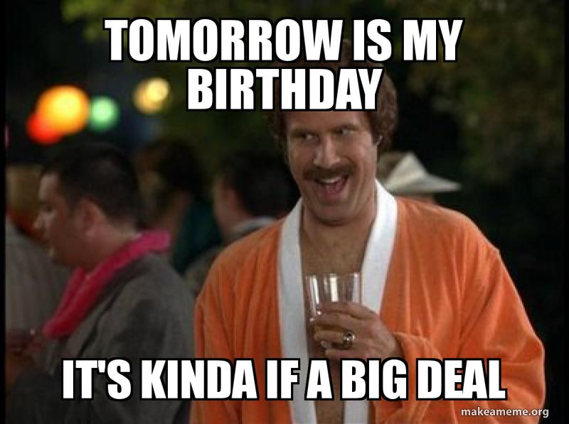 Tomorrow Is My Birthday It S Kinda If A Big Deal Make A Meme