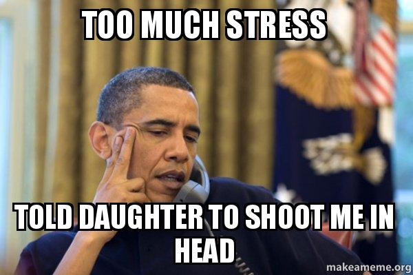 Too Much Stress Told Daughter To Shoot Me In Head Obama Ordering