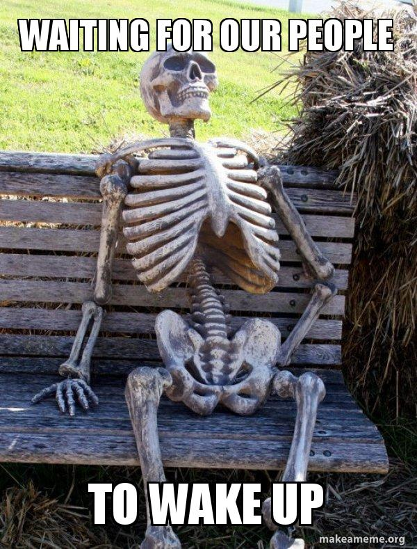 Waiting For Our People To Wake Up Waiting Skeleton Make A Meme