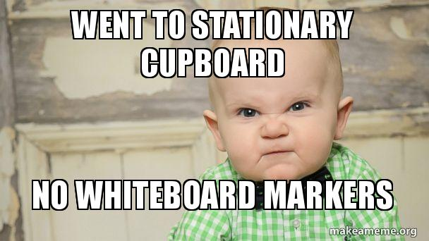Went To Stationary Cupboard No Whiteboard Markers Make A Meme
