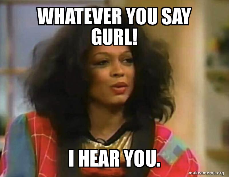 Whatever You Say Gurl I Hear You Make A Meme